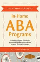 The Parent's Guide to In-Home ABA Programs - Frequently Asked Questions about Applied Behavior Analysis for your Child with Autism ebook by Elle Olivia Johnson