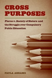 Cross Purposes - Pierce v. Society of Sisters and the Struggle over Compulsory Public Education ebook by Paula Abrams