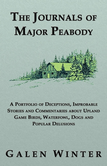 The Journals of Major Peabody: A Portfolio of Deceptions, Improbable Stories and Commentaries about Upland Game Birds, Waterfowl, Dogs and Popular Delusions ebook by Galen Winter