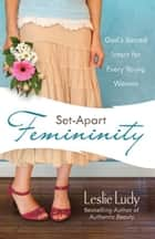 Set-Apart Femininity - God's Sacred Intent for Every Young Woman ebook by Leslie Ludy