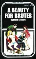 A Beauty For Brutes ebook by Leonard, Frank