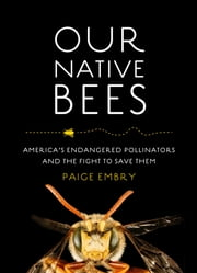 Our Native Bees - America's Endangered Pollinators and the Fight to Save Them ebook by Paige Embry