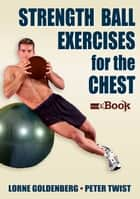 Strength Ball Exercises for the Chest Mini eBook ebook by Lorne Goldenberg,Peter Twist