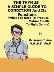 Thymus, A Simple Guide to the Condition and Its Functions ebook by Kenneth Kee