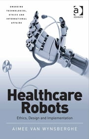 Healthcare Robots - Ethics, Design and Implementation ebook by Dr Aimee van Wynsberghe,Dr Jai Galliott,Professor Avery Plaw,Assoc Prof Katina Michael