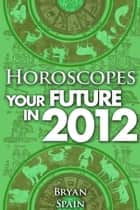 Horoscopes - Your Future in 2012 ebook by Bryan Spain