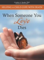 When Someone You Love Dies - Helping a Child Cope With Death ebook by Cynthia A Snyder, PhD