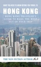What You Need to Know Before You Travel to Hong Kong - Hong Kong Traveler's Guide to Make the Most Out of Your Trip ebook by The Non Fiction Author