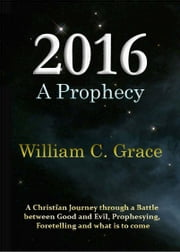 2016 a Prophecy ebook by Grace, William C.
