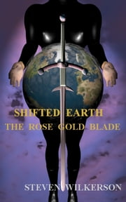 Shifted Earth: The Rose Gold Blade ebook by Steven Wilkerson