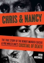 Chris & Nancy - The True Story of the Benoit Murder-Suicide and Pro Wrestling's Cocktail of Death ebook by Irvin Muchnick