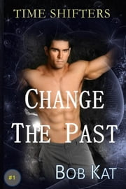 Change the Past - Time Shifters ebook by Bob Kat