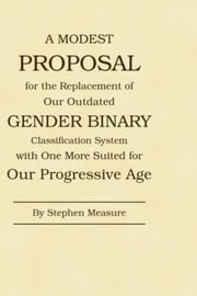 A Modest Proposal for the Replacement of Our Outdated Gender Binary Classification System with One More Suited for Our Progressive Age ebook by Stephen Measure