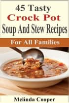 45 Tasty Crockpot Soup And Stew Recipes For All Families ebook by Melinda Cooper