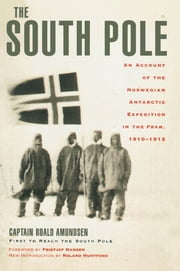 The South Pole - An Account of the Norwegian Antarctic Expedition in the Fram, 1910-1912 ebook by Captain Roald Amundsen,Roland Huntford