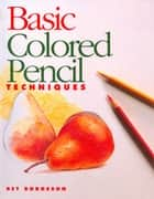 Basic Colored Pencil Techniques ebook by Bet Borgeson
