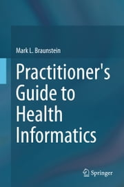 Practitioner's Guide to Health Informatics ebook by Mark Braunstein
