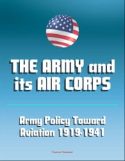 The Army and Its Air Corps: Army Policy toward Aviation 1919-1941 - Billy Mitchell, Boeing B-17, Douglas B-7, Charles A. Lindbergh, Henry Hap Arnold, Fokker F-2, Frear Committee ebook by Progressive Management