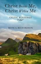 Christ Beside Me, Christ Within Me - Celtic Blessings ebook by Beth A. Richardson