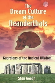 The Dream Culture of the Neanderthals - Guardians of the Ancient Wisdom ebook by Stan Gooch