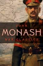 War Classics ebook by General Sir John Monash, GCMG, KCB,...