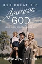 Our Great Big American God - A Short History of Our Ever-Growing Deity ebook by Matthew Paul Turner