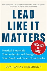 Lead Like it Matters...Because it Does: Practical Leadership Tools to Inspire and Engage Your People and Create Great Results - Practical Leadership Tools to Inspire and Engage Your People and Create Great Results ebook by Roxi Bahar Hewertson