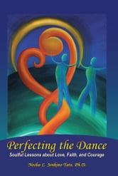 Perfecting the Dance - Soulful Lessons about Love, Faith, and Courage ebook by Nesha L. Jenkins-Tate, Ph.D.