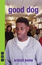 good dog (NHB Modern Plays) ebook by Arinzé Kene