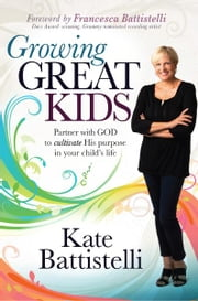 Growing Great Kids - Partner With God to Cultivate His Purpose in Your Child's Life ebook by Kate Battistelli