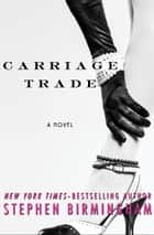 Carriage Trade - A Novel ebook by Stephen Birmingham
