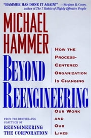 Beyond Reengineering - How the Process-Centered Organization Will Change Our Work and Our Lives ebook by Michael Hammer