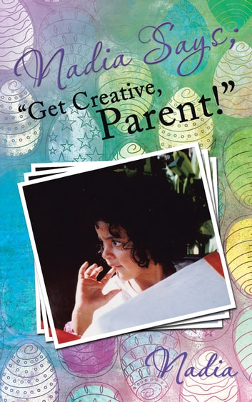 "Nadia Says; ""Get Creative, Parent!"" ebook by Nadia"