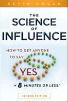 "The Science of Influence - How to Get Anyone to Say ""Yes"" in 8 Minutes or Less! ebook by"
