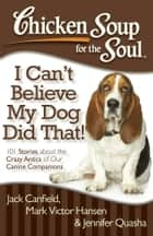 Chicken Soup for the Soul: I Can't Believe My Dog Did That! - 101 Stories about the Crazy Antics of Our Canine Companions ebook by Jack Canfield, Mark Victor Hansen, Jennifer Quasha