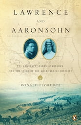 Lawrence and Aaronsohn - T. E. Lawrence, Aaron Aaronsohn, and the Seeds of the Arab-Israeli Conflict ebook by Ronald Florence