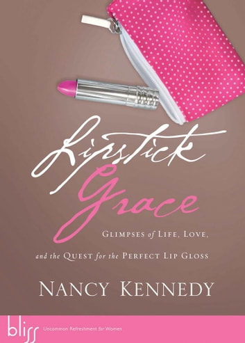 Lipstick Grace - Glimpses of Life, Love, and the Quest for the Perfect Lip Gloss ebook by Nancy Kennedy