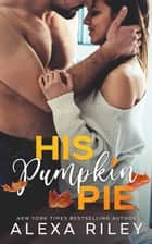His Pumpkin Pie ebook by Alexa Riley