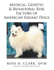 Medical, Genetic & Behavioral Risk Factors of American Eskimo Dogs ebook by Ross D. Clark, DVM