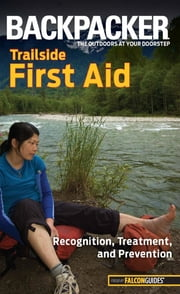 Backpacker Magazine's Trailside First Aid - Recognition, Treatment, And Prevention ebook by Molly Absolon