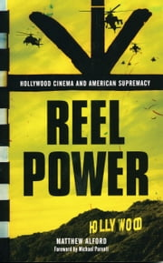 Reel Power - Hollywood Cinema and American Supremacy ebook by Matthew Alford