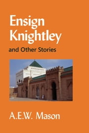 Ensign Knightley and Other Stories ebook by Mason, A. E. W.
