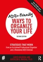 ADD-Friendly Ways to Organize Your Life - Strategies that Work from an Acclaimed Professional Organizer and a Renowned ADD Clinician ebook by Judith Kolberg, Kathleen Nadeau