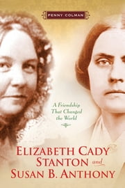 Elizabeth Cady Stanton and Susan B. Anthony - A Friendship That Changed the World ebook by Penny Colman