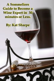 A Sommelier's Guide to Become a Wine Expert in 30 Minutes or Less - Sommelier Wine Expert ebook by Kat Sharpe