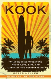 Kook - What Surfing Taught Me About Love, Life, and Catching the Perfect Wave ebook by Peter Heller