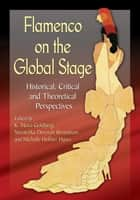 Flamenco on the Global Stage - Historical, Critical and Theoretical Perspectives ebook by K. Meira Goldberg, Ninotchka Devorah Bennahum, Michelle Heffner Hayes