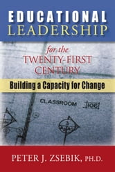 Educational Leadership for the 21st Century - Building a Capacity for Change ebook by Dr. Peter Zsebik