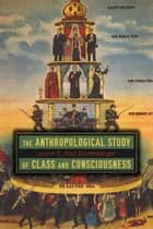 The Anthropological Study of Class and Consciousness ebook by E. Paul Durrenberger