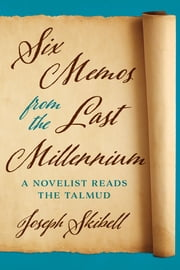 Six Memos from the Last Millennium - A Novelist Reads the Talmud ebook by Joseph Skibell
